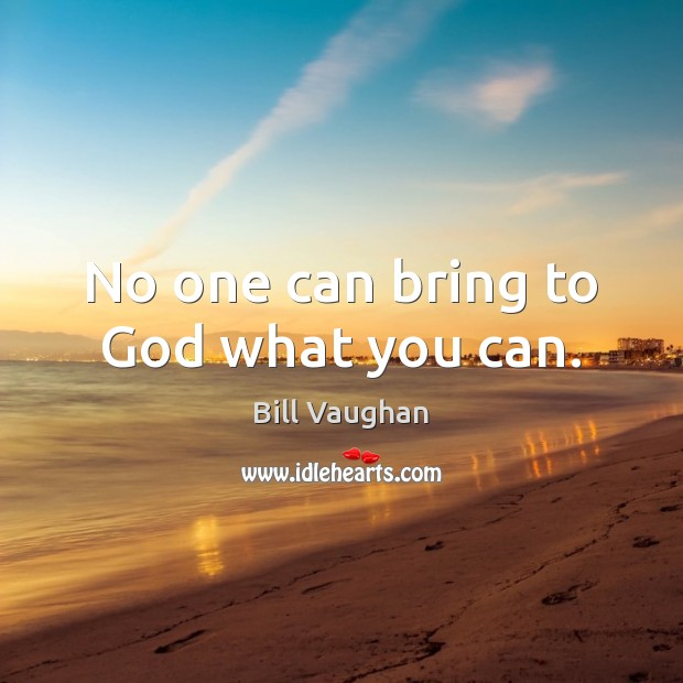 No one can bring to God what you can. Image