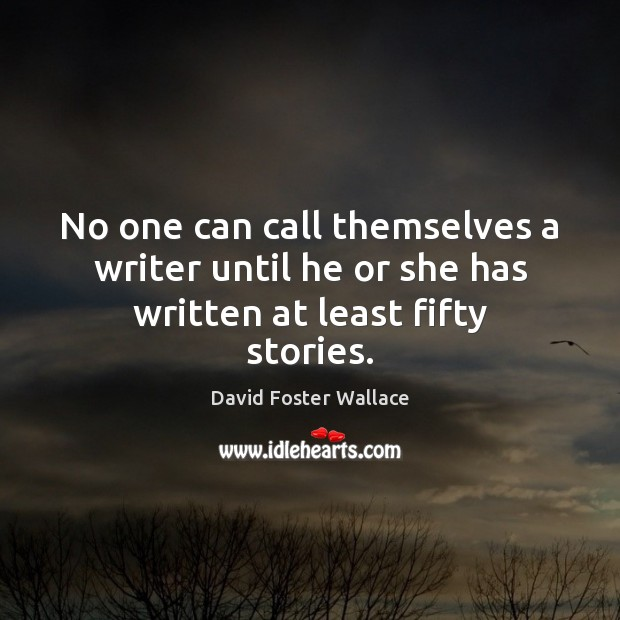 No one can call themselves a writer until he or she has written at least fifty stories. David Foster Wallace Picture Quote