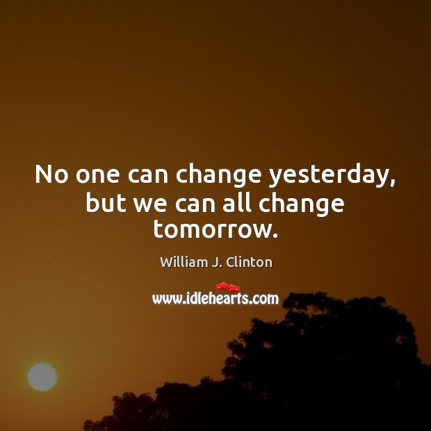 No one can change yesterday, but we can all change tomorrow. Image
