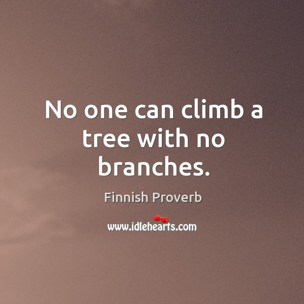 No one can climb a tree with no branches. Finnish Proverbs Image
