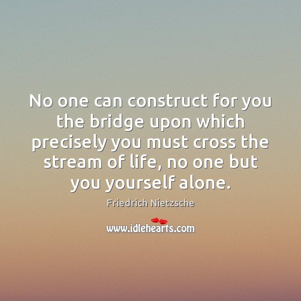 No one can construct for you the bridge upon which precisely you Image