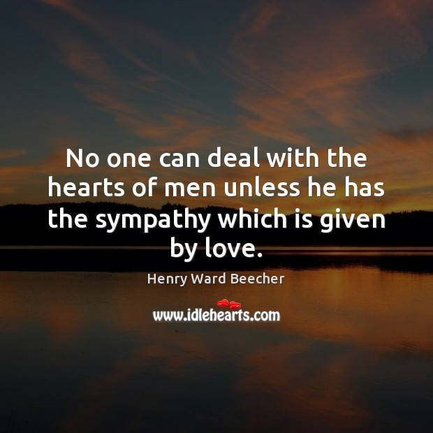 Image, No one can deal with the hearts of men unless he has the sympathy which is given by love.