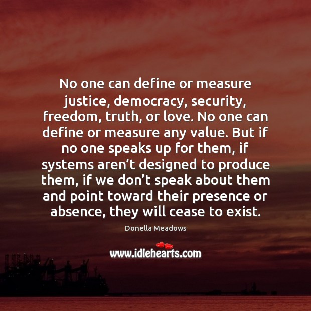 No one can define or measure justice, democracy, security, freedom, truth, or Donella Meadows Picture Quote