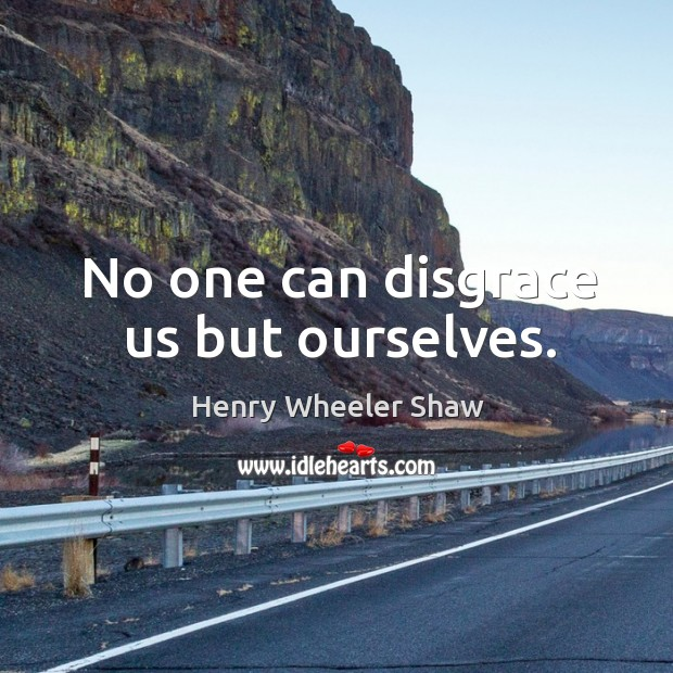 No one can disgrace us but ourselves. Image