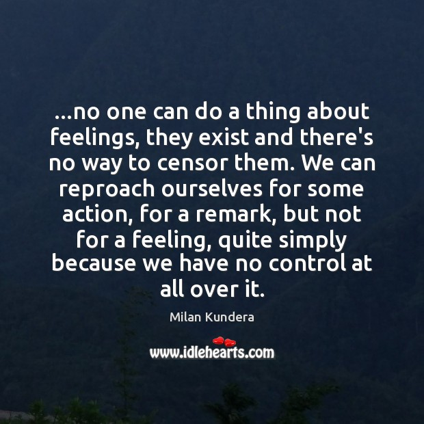 …no one can do a thing about feelings, they exist and there's Milan Kundera Picture Quote