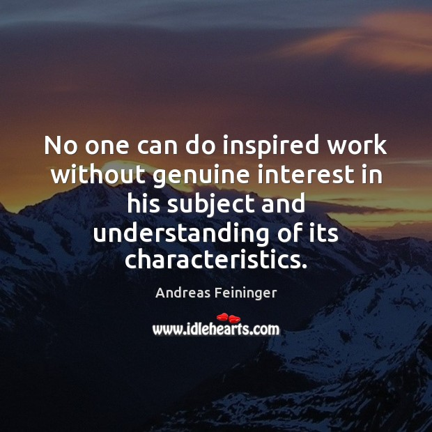 No one can do inspired work without genuine interest in his subject Andreas Feininger Picture Quote