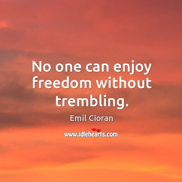 No one can enjoy freedom without trembling. Emil Cioran Picture Quote