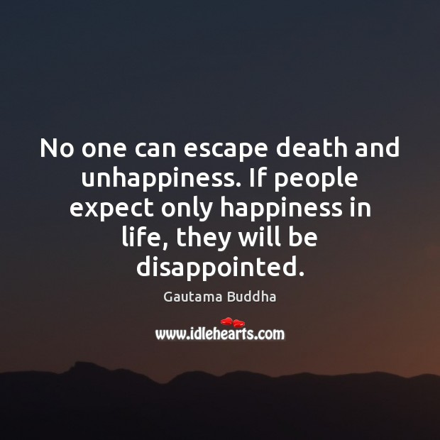 No one can escape death and unhappiness. If people expect only happiness Image
