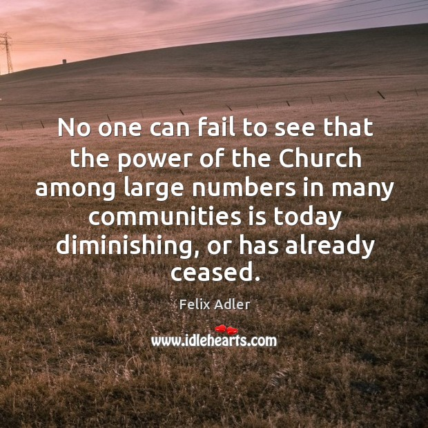 No one can fail to see that the power of the church among large numbers in many Felix Adler Picture Quote