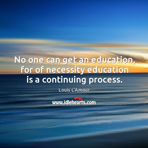 No one can get an education, for of necessity education is a continuing process. Louis L'Amour Picture Quote
