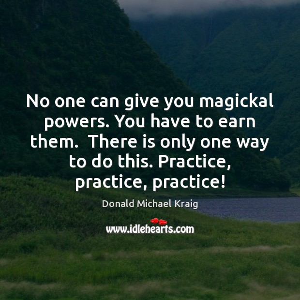 No one can give you magickal powers. You have to earn them. Donald Michael Kraig Picture Quote