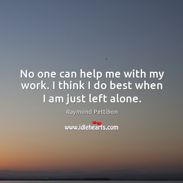No one can help me with my work. I think I do best when I am just left alone. Image