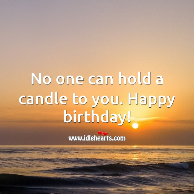 No one can hold a candle to you. Happy birthday! Inspirational Birthday Messages Image