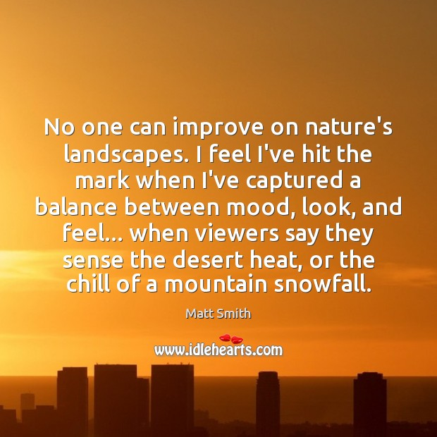 No one can improve on nature's landscapes. I feel I've hit the Matt Smith Picture Quote