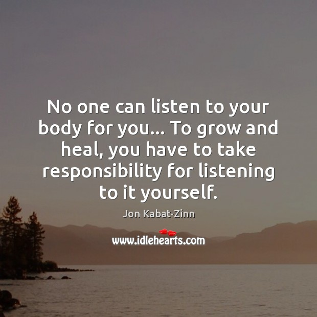 No one can listen to your body for you… To grow and Jon Kabat-Zinn Picture Quote