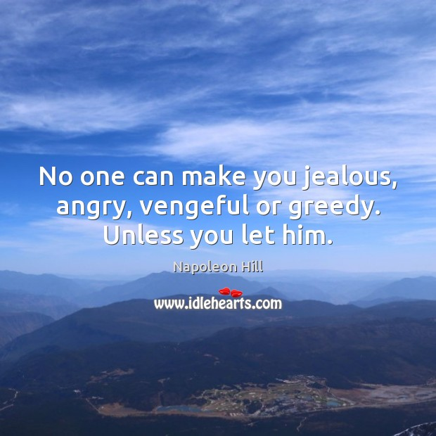 No one can make you jealous, angry, vengeful or greedy. Unless you let him. Image