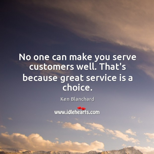 Image, No one can make you serve customers well. That's because great service is a choice.