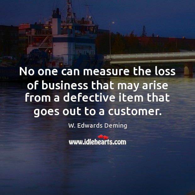 No one can measure the loss of business that may arise from W. Edwards Deming Picture Quote
