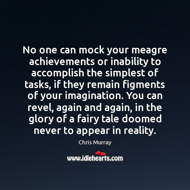 No one can mock your meagre achievements or inability to accomplish the Chris Murray Picture Quote