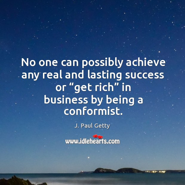 "Image, No one can possibly achieve any real and lasting success or ""get rich"" in business by being a conformist."
