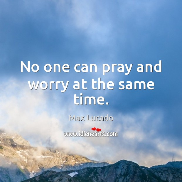 Image, No one can pray and worry at the same time.