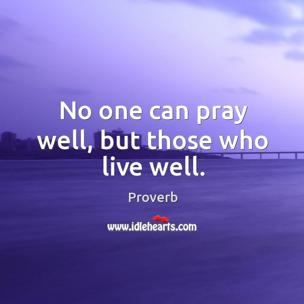 No one can pray well, but those who live well. Image