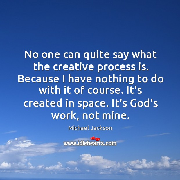 No one can quite say what the creative process is. Because I Image