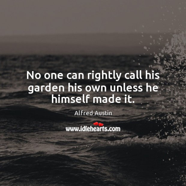 Image, No one can rightly call his garden his own unless he himself made it.