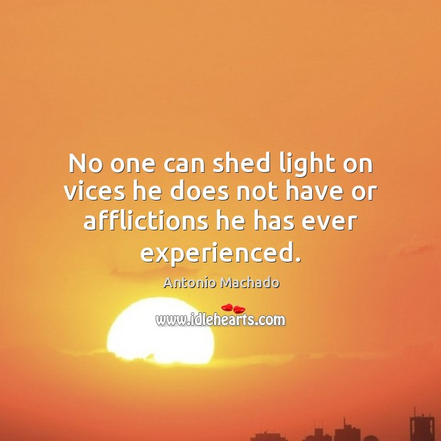No one can shed light on vices he does not have or afflictions he has ever experienced. Antonio Machado Picture Quote