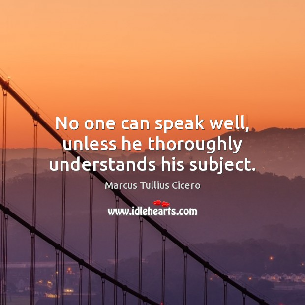 No one can speak well, unless he thoroughly understands his subject. Image