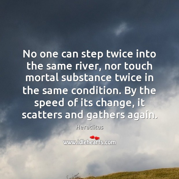 No one can step twice into the same river, nor touch mortal Heraclitus Picture Quote