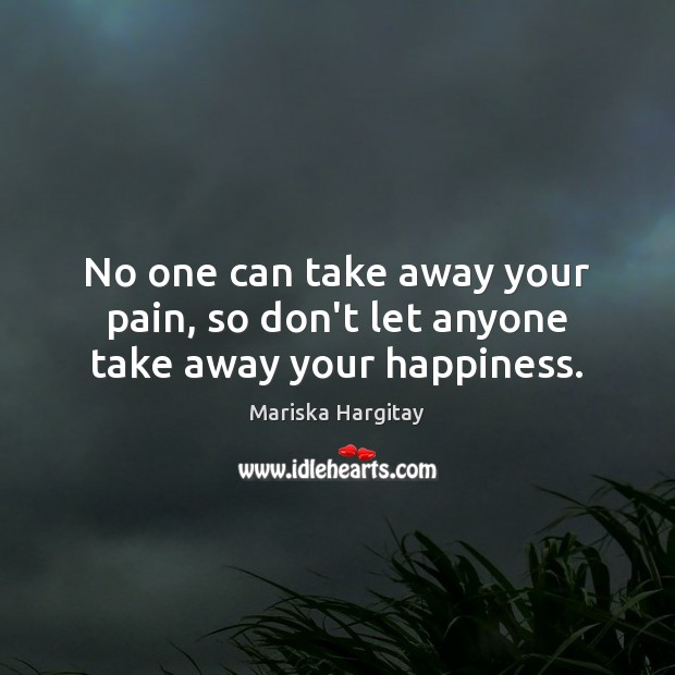 No one can take away your pain, so don't let anyone take away your happiness. Mariska Hargitay Picture Quote