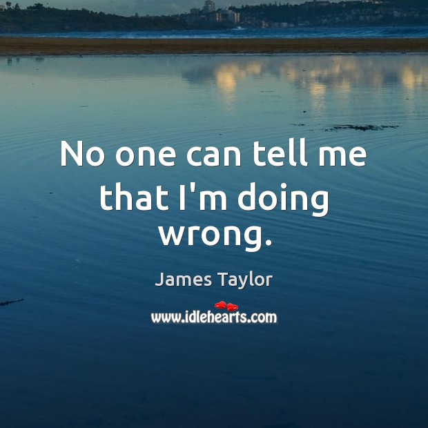 No one can tell me that I'm doing wrong. James Taylor Picture Quote