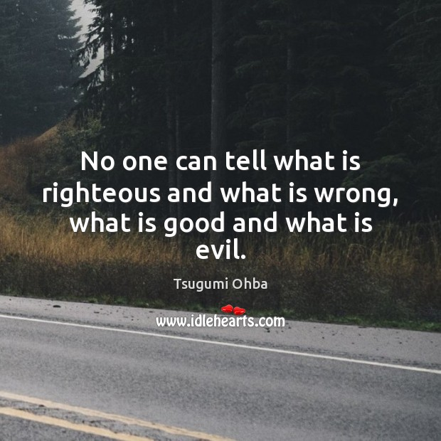No one can tell what is righteous and what is wrong, what is good and what is evil. Tsugumi Ohba Picture Quote