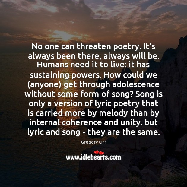 No one can threaten poetry. It's always been there, always will be. Gregory Orr Picture Quote