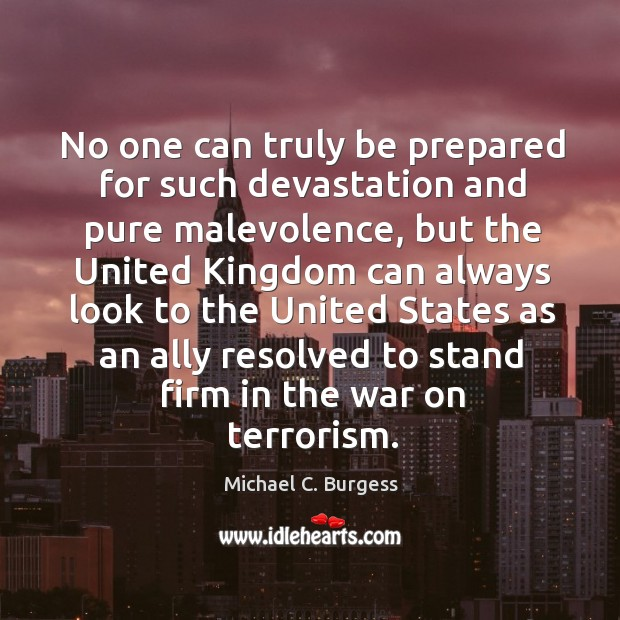 No one can truly be prepared for such devastation and pure malevolence Michael C. Burgess Picture Quote
