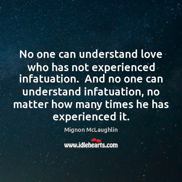 No one can understand love who has not experienced infatuation.  And no Mignon McLaughlin Picture Quote