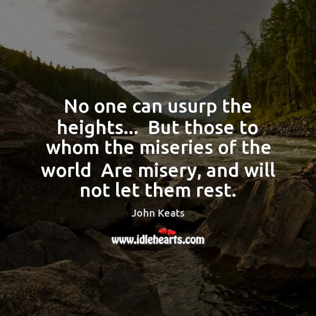 No one can usurp the heights…  But those to whom the miseries John Keats Picture Quote