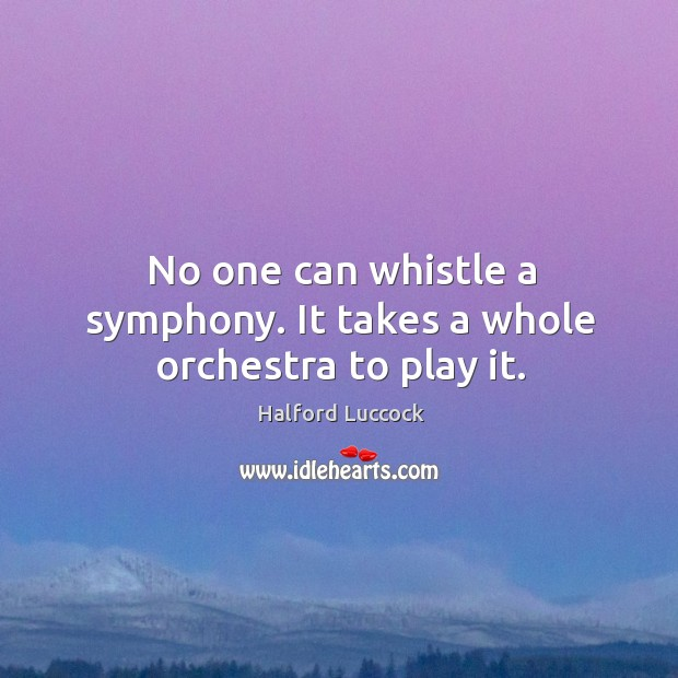 No one can whistle a symphony. It takes a whole orchestra to play it. Image