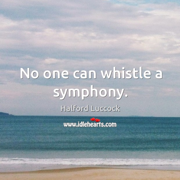 No one can whistle a symphony. Image