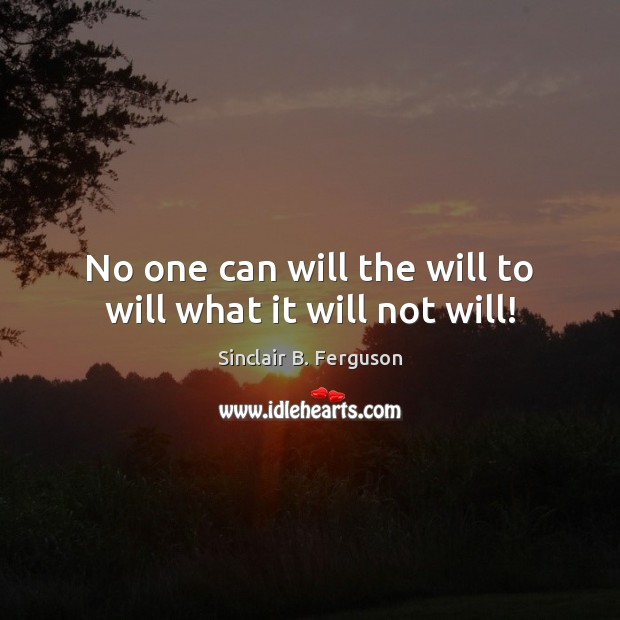 No one can will the will to will what it will not will! Sinclair B. Ferguson Picture Quote