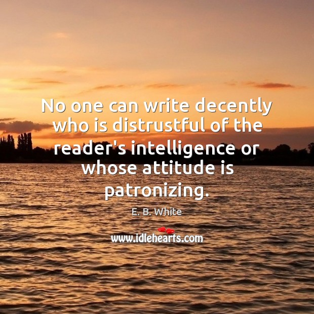 No one can write decently who is distrustful of the reader's intelligence E. B. White Picture Quote