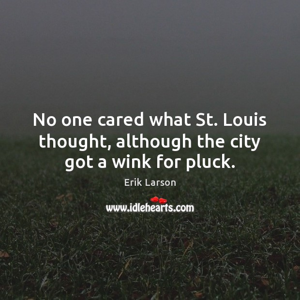 No one cared what St. Louis thought, although the city got a wink for pluck. Erik Larson Picture Quote