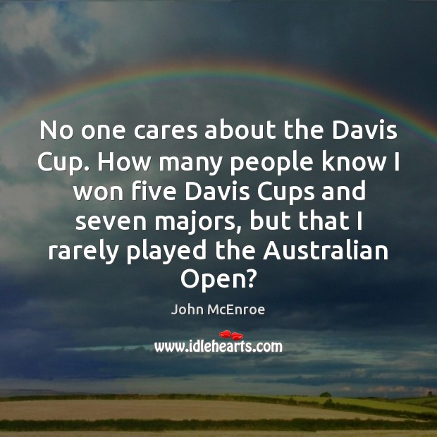 No one cares about the Davis Cup. How many people know I John McEnroe Picture Quote