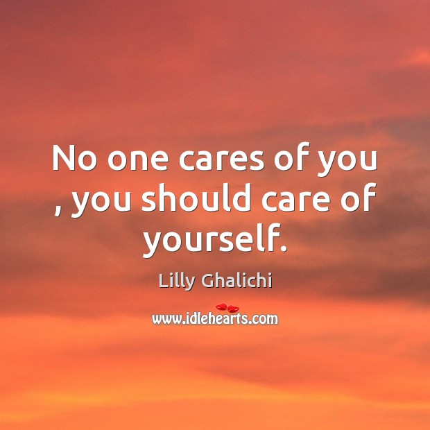 No one cares of you , you should care of yourself. Image
