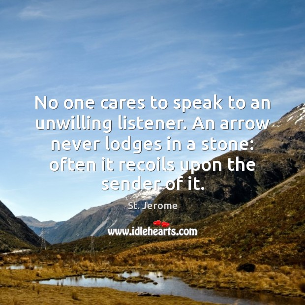 No one cares to speak to an unwilling listener. An arrow never St. Jerome Picture Quote