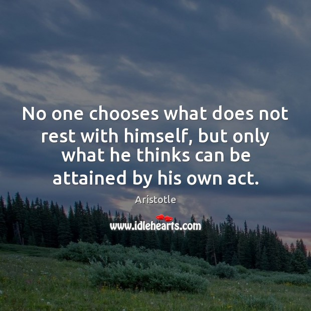 No one chooses what does not rest with himself, but only what Aristotle Picture Quote