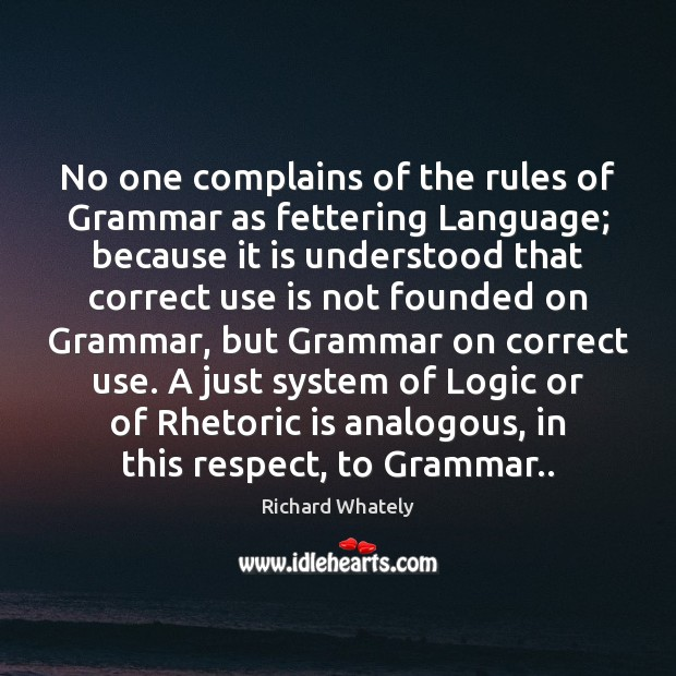 Image, No one complains of the rules of Grammar as fettering Language; because