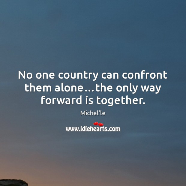 No one country can confront them alone…the only way forward is together. Michel'le Picture Quote