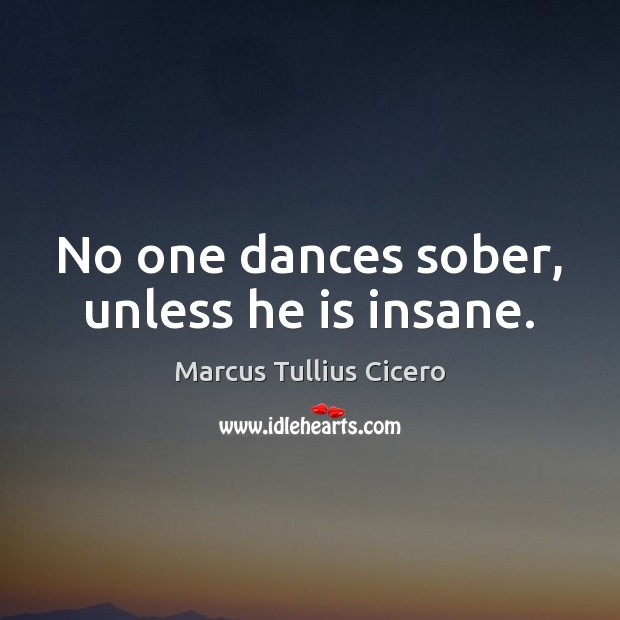 Image, No one dances sober, unless he is insane.